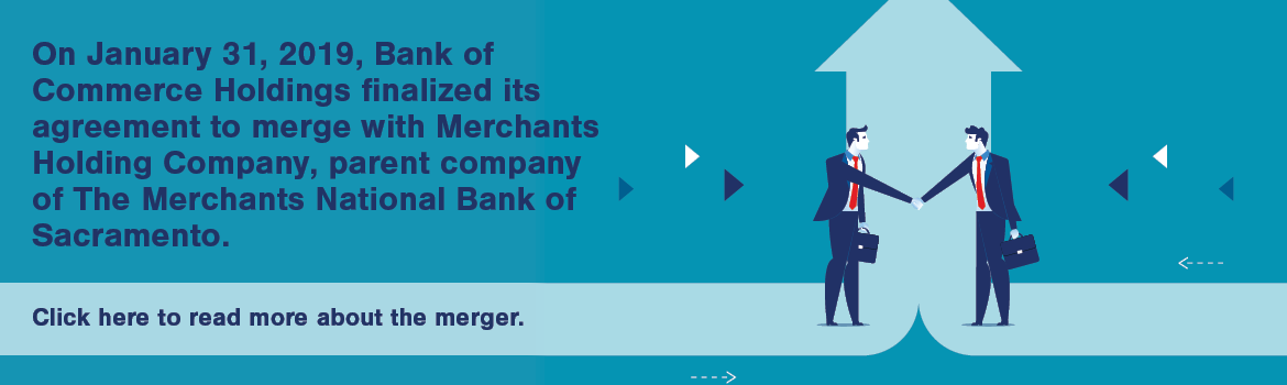 On January 31, 2019, Bank of Commerce Holdings finalized its agreement to merge with Merchants Holding Company, parent company of The Merchants National Bank of Sacramento.  